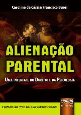 Capa do livro: Alienação Parental - Uma Interface do Direito e da Psicologia - Prefácio do Prof. Dr. Luiz Edson Fachin, Caroline de Cássia Francisco Buosi