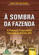 Capa do livro: Sombra da Fazenda, À - A Pequena Propriedade Agrícola no Século XIX, Adelci Silva dos Santos