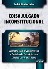 Capa do livro: Coisa Julgada Inconstitucional - Supremacia da Constituição e Colisão de Princípios no Direito Luso-Brasileiro, André Ribeiro Leite