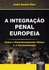 Capa do livro: Integração Penal Europeia, A - Entre o Reconhecimento Mútuo e a Harmonização, André Paulino Piton