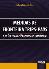 Capa do livro: Medidas de Fronteira TRIPS-Plus e os Direitos da Propriedade Intelectual, Heloísa Gomes Medeiros