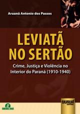 Capa do livro: Leviatã no Sertão - Crime, Justiça e Violência no Interior do Paraná (1910-1940), Aruanã Antonio dos Passos