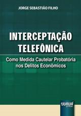 Capa do livro: Interceptação Telefônica - Como Medida Cautelar Probatória nos Delitos Econômicos, Jorge Sebastião Filho