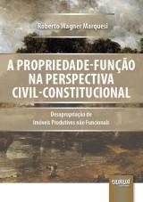 Capa do livro: A Propriedade-Função na Perspectiva Civil-Constitucional - Desapropriação de Imóveis Produtivos não Funcionais, Roberto Wagner Marquesi