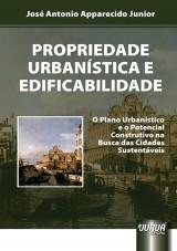 Capa do livro: Propriedade Urbanística e Edificabilidade - O Plano Urbanístico e o Potencial Construtivo na Busca das Cidades Sustentáveis, José Antonio Apparecido Junior