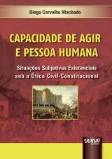Capa do livro: Capacidade de Agir e Pessoa Humana - Situa��es Subjetivas Existenciais sob a �tica Civil-Constitucional, Diego Carvalho Machado