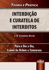 Capa do livro: Interdi��o e Curatela de Interditos - Teoria e Pr�tica Para o Dia a Dia, Exame da Ordem e Concursos, J. E. Carreira Alvim
