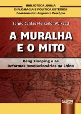 Capa do livro: A Muralha e o Mito – Deng Xiaoping e as Reformas Revolucionárias na China - Biblioteca Juruá de Diplomacia e Política Exterior - Coordenador: Argemiro Procópio, Sergio Caldas Mercador Abi-sad