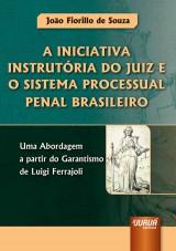 Capa do livro: Iniciativa Instrutória do Juiz e o Sistema Processual Penal Brasileiro, A - Uma Abordagem a partir do Garantismo de Luigi Ferrajoli, João Fiorillo de Souza