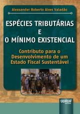 Capa do livro: Espécies Tributárias e o Mínimo Existencial - Contributo para o Desenvolvimento de um Estado Fiscal Sustentável, Alexsander Roberto Alves Valadão