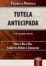 Capa do livro: Tutela Antecipada - Teoria e Pr�tica Para o Dia a Dia, Exame da Ordem e Concursos, J. E. Carreira Alvim