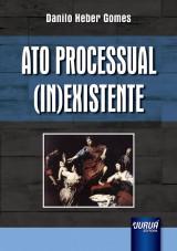 Capa do livro: Ato Processual (In)existente, Danilo Heber Gomes
