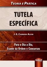 Capa do livro: Tutela Espec�fica - Teoria e Pr�tica - Para o Dia a Dia, Exame da Ordem e Concursos, J. E. Carreira Alvim