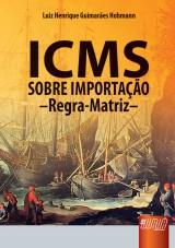 Capa do livro: ICMS Sobre Importação - Regra-Matriz, Luiz Henrique Guimarães Hohmann