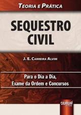 Capa do livro: Sequestro Civil - Teoria e Pr�tica - Para o Dia a Dia, Exame da Ordem e Concursos, J. E. Carreira Alvim