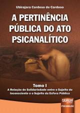 Capa do livro: Pertinência Pública do Ato Psicanalítico, A - Tomo I - A Relação de Solidariedade entre o Sujeito do Inconsciente e o Sujeito da Esfera Pública, Ubirajara Cardoso de Cardoso
