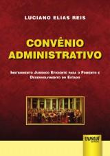 Capa do livro: Convênio Administrativo - Instrumento Jurídico Eficiente para o Fomento e Desenvolvimento do Estado, Luciano Elias Reis