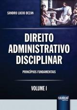 Capa do livro: Direito Administrativo Disciplinar - Volume I, Sandro Lucio Dezan
