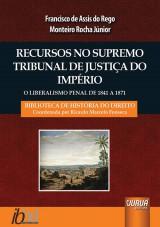 Capa do livro: Recursos no Supremo Tribunal de Justiça do Império - O Liberalismo Penal de 1841 a 1871, Francisco de Assis do Rego Monteiro Rocha Júnior