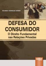 Capa do livro: Defesa do Consumidor - O Direito Fundamental nas Relações Privadas, Ricardo Henrique Weber