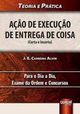 Capa do livro: A��o de Execu��o de Entrega de Coisa (Certa e Incerta) - Para o Dia a Dia, Exame da Ordem e Concursos, J. E. Carreira Alvim