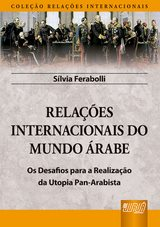 Capa do livro: Relações Internacionais do Mundo Árabe - Os Desafios para a Realização da Utopia Pan-Arabista - Com Epílogo inédito sobre a Primavera Árabe - Coleção Relações Internacionais, Silvia Ferabolli