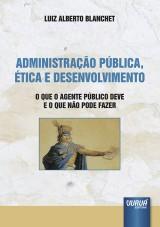 Capa do livro: Administra��o P�blica, �tica e Desenvolvimento - O que o Agente P�blico Deve e o que n�o Pode Fazer, Luiz Alberto Blanchet