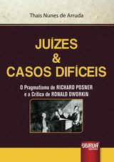 Capa do livro: Juízes & Casos Difíceis - O Pragmatismo de RICHARD POSNER e a Crítica de RONALD DWORKIN, Thais Nunes de Arruda