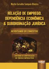 Capa do livro: Relação de Emprego, Dependência Econômica & Subordinação Jurídica Revisitando os Conceitos - Critérios de Identificação do Vínculo Empregatício, Murilo Carvalho Sampaio Oliveira