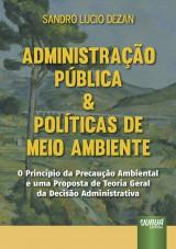 Capa do livro: Administra��o P�blica & Pol�ticas de Meio Ambiente - O Princ�pio da Precau��o Ambiental e uma Proposta de Teoria Geral da Decis�o Administrativa, Sandro Lucio Dezan
