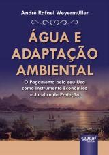 Capa do livro: Água e Adaptação Ambiental - O Pagamento pelo seu Uso como Instrumento Econômico e Jurídico de Proteção, André Rafael Weyermüller