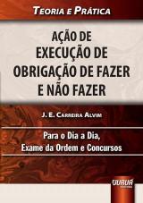 Capa do livro: A��o de Execu��o de Obriga��o de Fazer e N�o Fazer - Teoria e Pr�tica - Para o Dia a Dia, Exame da Ordem e Concursos, J. E. Carreira Alvim