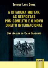 Capa do livro: Ditadura Militar, as Respostas P�s-Conflito e o Novo Direito Internacional, A - Uma An�lise do Caso Brasileiro, Eduardo Lipus Gomes