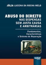 Capa do livro: Abuso do Direito nas Dispensas sem Justa Causa e Arbitrárias - Fundamentos, Características e Sistema de Reparação, Jólia Lucena da Rocha Melo