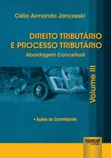 Capa do livro: Direito Tributário e Processo Tributário - Abordagem Conceitual - Volume III - Ações do Contribuinte, Célio Armando Janczeski