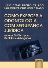 Capa do livro: Como Exercer a Odontologia com Segurança Jurídica, Júlio Cezar Ribeiro Calado e Lais Roberta Cruz Melo Calado