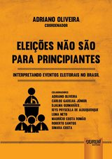 Capa do livro: Eleições Não São Para Principiantes - Interpretando Eventos Eleitorais no Brasil, Coordenador: Adriano Oliveira