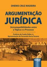 Capa do livro: Argumentação Jurídica - (In)compatibilidades entre a Tópica e o Processo, Dhenis Cruz Madeira