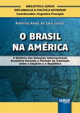 Capa do livro: Brasil na América, O - A História das Relações Internacionais Brasileira Durante o Período de Transição entre o Império e a República, Américo Alves de Lyra Junior