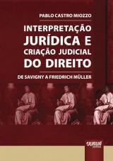 Capa do livro: Interpretação Jurídica e Criação Judicial do Direito - De Savigny a Friedrich Müller, Pablo Castro Miozzo