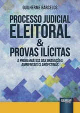 Capa do livro: Processo Judicial Eleitoral & Provas Il�citas - A Problem�tica das Grava��es Ambientais Clandestinas, Guilherme Barcelos