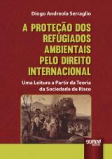 Capa do livro: Proteção dos Refugiados Ambientais pelo Direito Internacional - Uma Leitura a Partir da Teoria da Sociedade de Risco, A, Diogo Andreola Serraglio