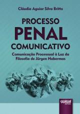 Capa do livro: Processo Penal Comunicativo - Comunicação Processual à Luz da Filosofia de Jürgen Habermas, Cláudia Aguiar Silva Britto