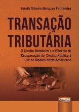 Capa do livro: Transação Tributária - O Direito Brasileiro e a Eficácia da Recuperação do Crédito Público à Luz do Modelo Norte-Americano, Tarsila Ribeiro Marques Fernandes