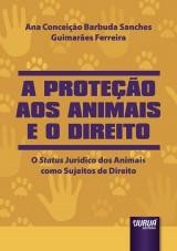 Capa do livro: Proteção aos Animais e o Direito, A - O Status Jurídico dos Animais como Sujeitos de Direito, Ana Conceição Barbuda Sanches Guimarães Ferreira