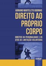 Capa do livro: Direito ao Próprio Corpo - Direitos da Personalidade e os Atos de Limitação Voluntária, Adriano Marteleto Godinho