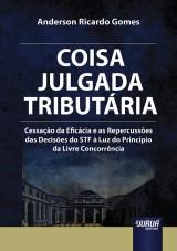 Capa do livro: Coisa Julgada Tributária - Cessação da Eficácia e as Repercussões das Decisões do STF à Luz do Princípio da Livre Concorrência, Anderson Ricardo Gomes