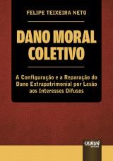 Capa do livro: Dano Moral Coletivo - A Configuração e a Reparação do Dano Extrapatrimonial por Lesão aos Interesses Difusos, Felipe Teixeira Neto