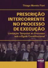 Capa do livro: Prescrição Intercorrente no Processo de Execução - Limitação Temporal ao Processo sob a Égide Constitucional, Thiago Moreto Fiori