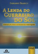 Capa do livro: Lenda do Guerreiro do Sol, A - A Jornada pela Honra e os Invasores da Cidade Sagrada, Fabiano Franco